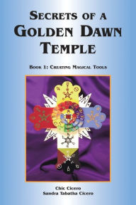 Secrets of a Golden Dawn Temple, Book I: Creating Magical Tools - Chic Cicero