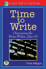 Time to Write: Discovering the Writer Within After 50 - Frank Milligan