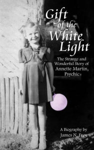 Gift of the White Light: The Strange and Wonderful Story of Annette Martin, Psychic - James N Frey