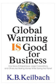 Global Warming Is Good for Business: How Savvy Entrepreneurs, Large Corporations, and Others are Making Money While Saving the Planet - K. B. Keilbach