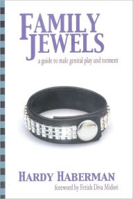 Family Jewels: A Guide to Male Genital Play and Torment - Hardy Haberman
