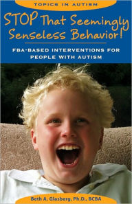 Stop That Seemingly Senseless Behavior!: FBA-Based Interventions for People with Autism - Beth A. Glasberg