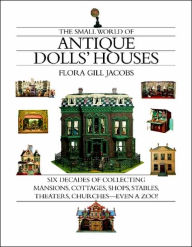 Small World of Antique Dolls' Houses: Six Decades of Collecting Mansions, Cottage, Shops, Stables, Theaters, Churches - Even a Zoo! - Flora Gill Jacobs