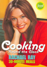 Cooking 'Round the Clock: Rachael Ray's 30-Minute Meals - Rachael Ray