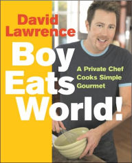 Boy Eats World!: A Private Chef Cooks Simple Gourmet - David Lawrence