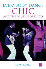 Chic: Everybody Dance: The Politics of Disco - Daryl Easlea