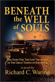 Beneath The Well Of Souls, The Fight For The Lost Treasures Of The Great Temple Of Jerusalem - Richard C. Waring