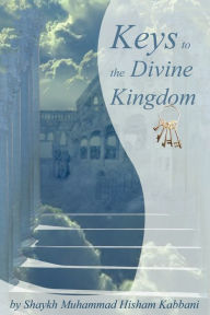 Keys to the Divine Kingdom: Lessons on Mystical Aspects of Man and Science - Muhammad Hisham Kabbani