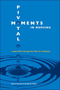 Pivotal Moments in Nursing: Leaders Who Changed the Path of a Profession Vol 1: Vol 1 - Beth P. Houser