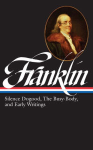 Benjamin Franklin: Silence Dogood, The Busy-Body, and EarlyWritings - Benjamin Franklin