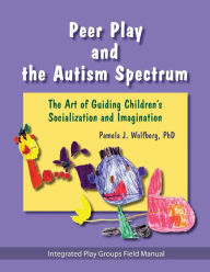 Peer Play and the Autism Spectrum: The Art of Guiding Children's Socialization and Imagination - Pamela J. Wolfberg