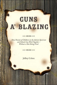 Guns A' Blazing: How Parents of Children on the Autism Spectrum and Schools Can Work Together - Without a Shot Being Fired - Jeffrey Cohen