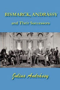 Bismark, Andrassy and Their Successors - Julius Andrassy