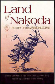Land of Nakoda (Western History Classics Series): The Land of the Assiniboine Indians - James L. (First Boy) Long