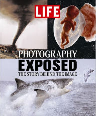 Life: Photography Exposed: The Story Behind the Image - Editors of Time Life Books