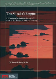 The Mikado's Empire: A History of Japan from the Age of Gods to the Meiji Era (660 BC - AD 1872) - William Elliot Griffis
