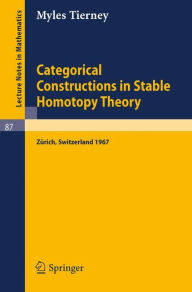 Categorical Constructions in Stable Homotopy Theory: A Seminar Given at the ETH, Zürich, in 1967 - Myles Tierney