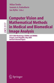 Computer Vision and Mathematical Methods in Medical and Biomedical Image Analysis: ECCV 2004 Workshops CVAMIA and MMBIA Prague, Czech Republic, May 15, 2004, Revised Selected Papers - Milan Sonka