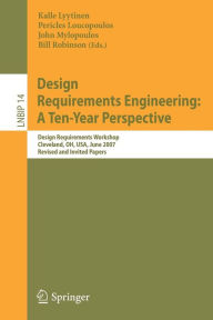 Design Requirements Engineering: A Ten-Year Perspective: Design Requirements Workshop, Cleveland, OH, USA, June 3-6, 2007, Revised and Invited Papers - Kalle Lyytinen