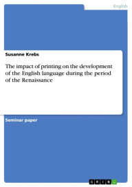 The impact of printing on the development of the English language during the period of the Renaissance - Susanne Krebs