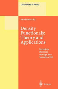 Density Functionals: Theory and Applications: Proceedings of the Tenth Chris Engelbrecht Summer School in Theoretical Physics Held at Meerensee, near Cape Town, South Africa, 19-29 January 1997 - Daniel Joubert