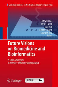 Future Visions on Biomedicine and Bioinformatics 1: A Liber Amicorum in Memory of Swamy Laxminarayan - Lodewijk Bos