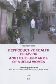 Reproductive Health Behavior and Decision-making of Muslim Women : An Ethnographic Study in a Low-income Community in Urban North India - Constanze Weigl
