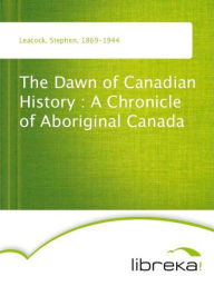 The Dawn of Canadian History : A Chronicle of Aboriginal Canada - Stephen Leacock