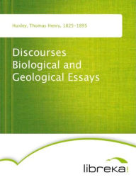 Discourses Biological and Geological Essays - Thomas Henry Huxley