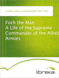 Foch the Man A Life of the Supreme Commander of the Allied Armies - Clara E. (Clara Elizabeth) Laughlin