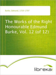 The Works of the Right Honourable Edmund Burke, Vol. 12 (of 12) - Edmund Burke