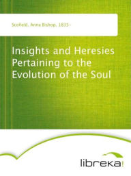 Insights and Heresies Pertaining to the Evolution of the Soul - Anna Bishop Scofield