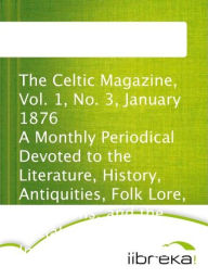 The Celtic Magazine, Vol. 1, No. 3, January 1876 A Monthly Periodical Devoted to the Literature, History, Antiquities, Folk Lore, Traditions, and the Social and Material Interests of the Celt at Home and Abroad - MVB E-Books