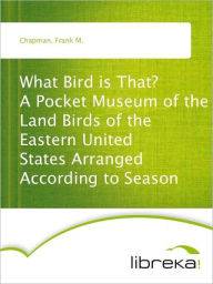 What Bird is That? A Pocket Museum of the Land Birds of the Eastern United States Arranged According to Season - Frank M. Chapman