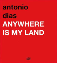 Antonio Dias: Anywhere Is My Land - Antonio Dias