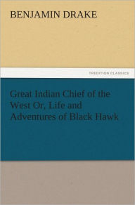Great Indian Chief of the West Or, Life and Adventures of Black Hawk - Benjamin Drake
