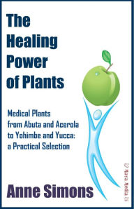 The Healing Power of Plants : Medical Plants from Abuta and Acerola to Yohimbe and Yucca: a Practical Selection - Anne Simons