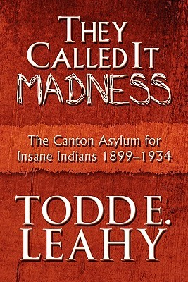 They Called It Madness, The Canton Asylum for Insane Indians 1899-1934 - Todd E Leahy, Todd E. Leahy