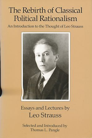 The Rebirth of Classical Political Rationalism. An Introduction to the Thought of Leo Strauss. Essays and Lectures by Leo Strauss. Selected and Introduced by Thomas L. Pangle. - Strauss, Leo