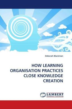 HOW LEARNING ORGANISATION PRACTICES CLOSE KNOWLEDGE CREATION - Blackman, Deborah
