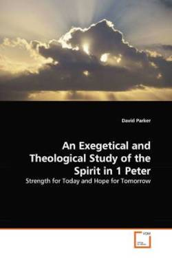 An Exegetical and Theological Study of the Spirit in 1 Peter: Strength for Today and Hope for Tomorrow