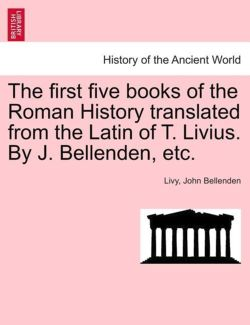The first five books of the Roman History translated from the Latin of T. Livius. By J. Bellenden, etc. - Livy / Bellenden, John