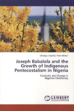 Joseph Babalola and the Growth of Indigenous Pentecostalism in Nigeria: Creativity and Change in Nigerian Christianity