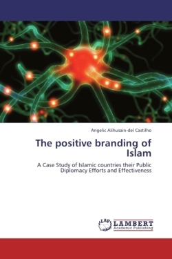 The Positive Branding of Islam: A Case Study of Islamic countries their Public Diplomacy Efforts and Effectiveness