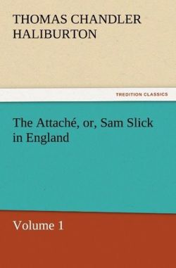 The Attaché, or, Sam Slick in England - Haliburton, Thomas Chandler