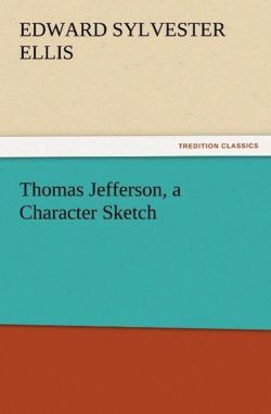 Thomas Jefferson, a Character Sketch - Ellis, Edward Sylvester