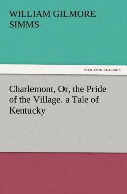 Charlemont, Or, the Pride of the Village. a Tale of Kentucky - Simms, William Gilmore