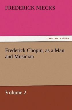 Frederick Chopin, as a Man and Musician - Volume 2 - Niecks, Frederick