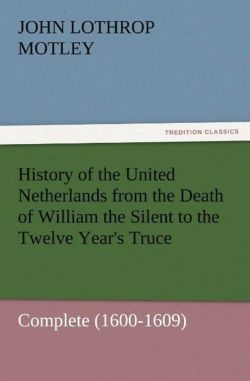 History of the United Netherlands from the Death of William the Silent to the Twelve Year's Truce - Complete (1600-1609) - Motley, John Lothrop