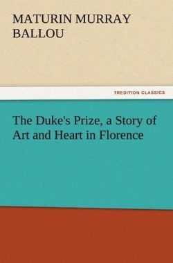 The Duke's Prize, a Story of Art and Heart in Florence - Ballou, Maturin Murray